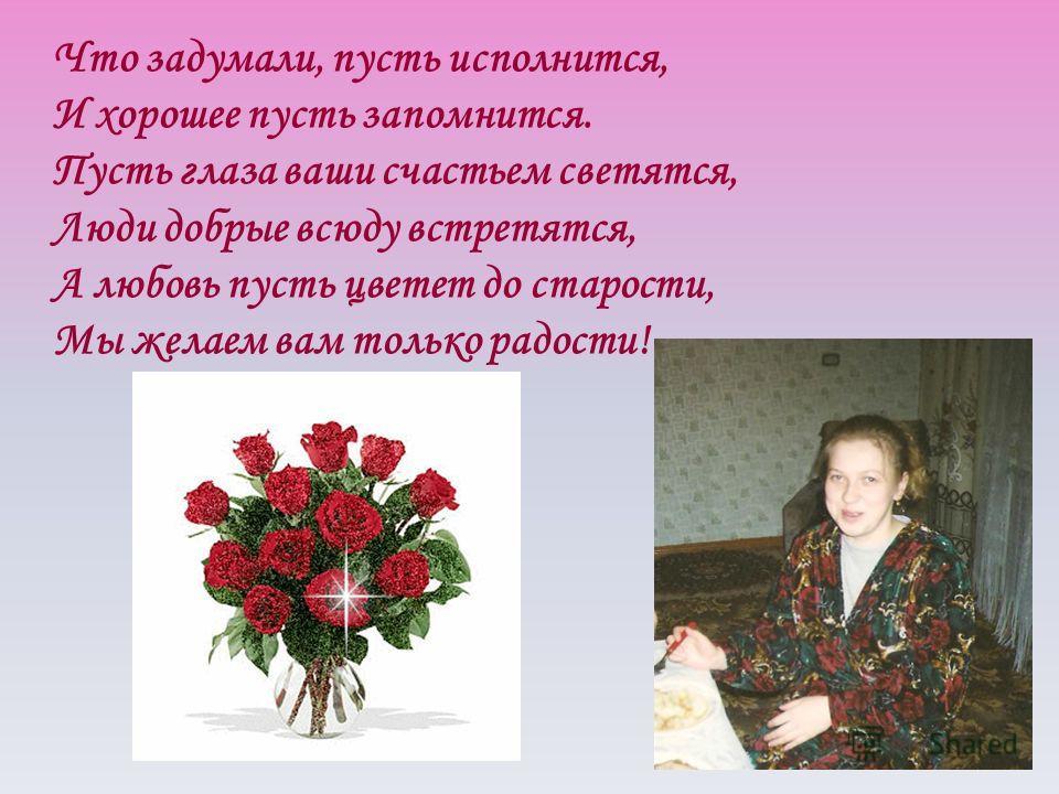 Что задумали, пусть исполнится, И хорошее пусть запомнится. Пусть глаза ваши счастьем светятся, Люди добрые всюду встретятся, А любовь пусть цветет до старости, Мы желаем вам только радости!