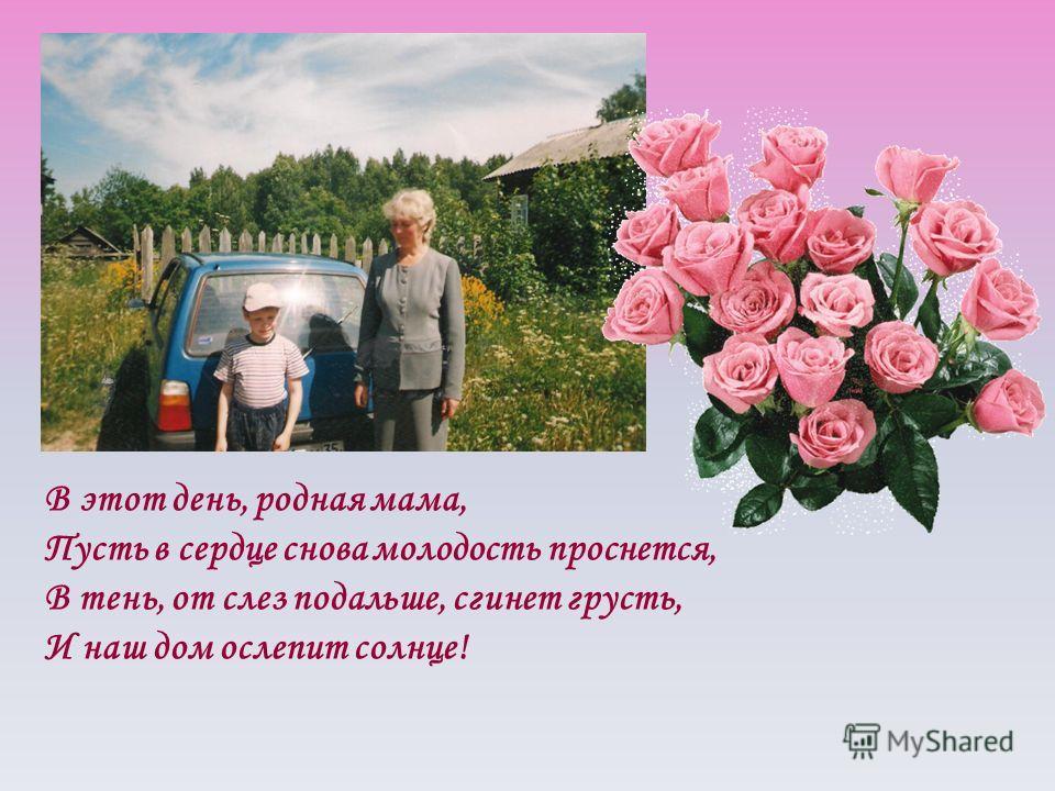 В этот день, родная мама, Пусть в сердце снова молодость проснется, В тень, от слез подальше, сгинет грусть, И наш дом ослепит солнце!