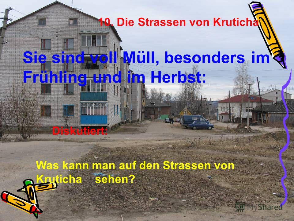 10. Die Strassen von Kruticha Sie sind voll Müll, besonders im Frühling und im Herbst: Was kann man auf den Strassen von Kruticha sehen? Diskutiert: