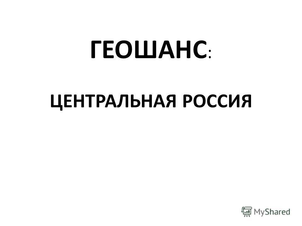 ГЕОШАНС : ЦЕНТРАЛЬНАЯ РОССИЯ