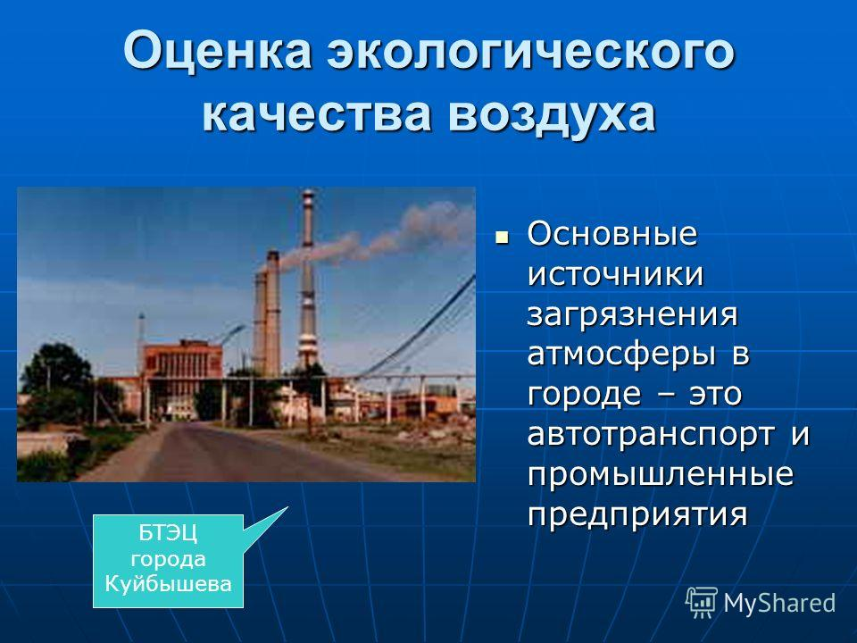 Оценка экологического качества воздуха Основные источники загрязнения атмосферы в городе – это автотранспорт и промышленные предприятия Основные источники загрязнения атмосферы в городе – это автотранспорт и промышленные предприятия БТЭЦ города Куйбы