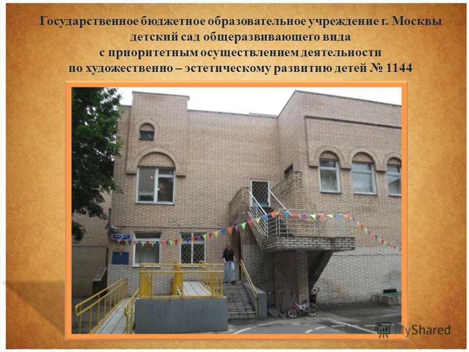 Государственное бюджетное образовательное учреждение г. Москвы детский сад общеразвивающего вида с приоритетным осуществлением деятельности по художественно – эстетическому развитию детей 1144