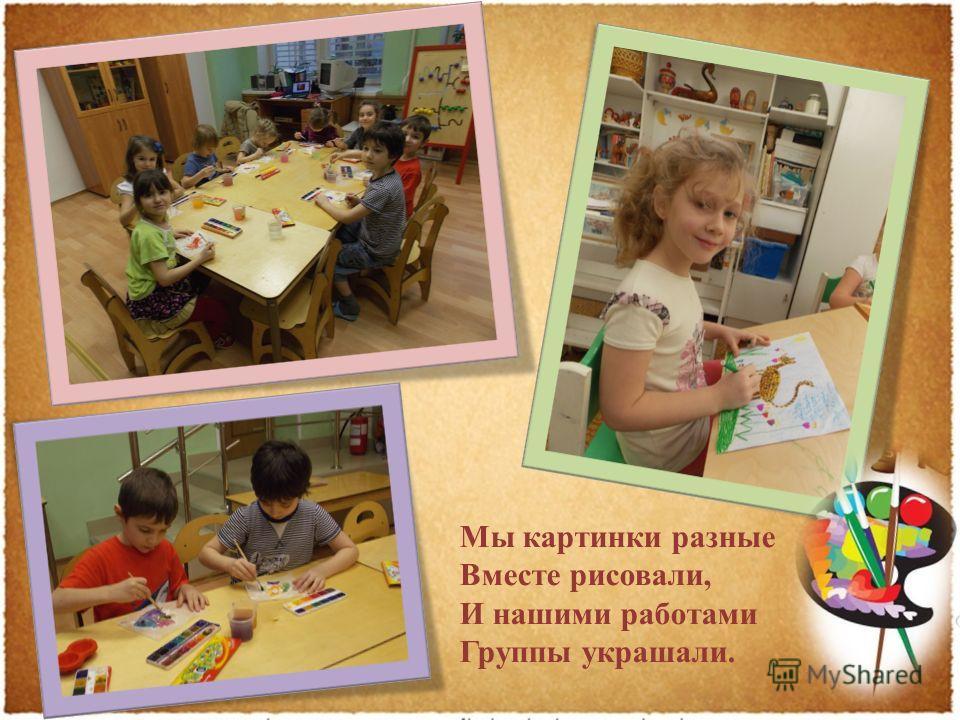 Мы картинки разные Вместе рисовали, И нашими работами Группы украшали.