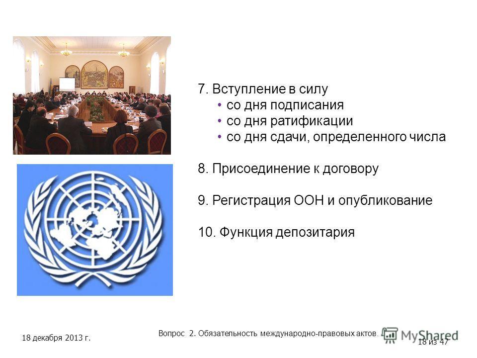 18 декабря 2013 г. 18 из 47 Вопрос 2. Обязательность международно-правовых актов. 7. Вступление в силу со дня подписания со дня ратификации со дня сдачи, определенного числа 8. Присоединение к договору 9. Регистрация ООН и опубликование 10. Функция д