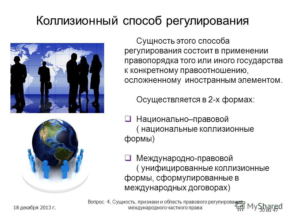 18 декабря 2013 г. 30 из 47 Коллизионный способ регулирования Вопрос 4. Сущность, признаки и область правового регулирования международного частного права Сущность этого способа регулирования состоит в применении правопорядка того или иного государст