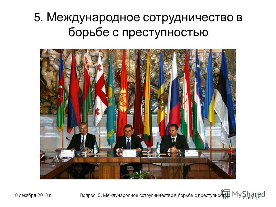 18 декабря 2013 г. 34 из 47 5. Международное сотрудничество в борьбе с преступностью Вопрос 5. Международное сотрудничество в борьбе с преступностью