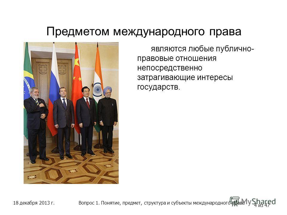 18 декабря 2013 г. 4 из 47 Предметом международного права Вопрос 1. Понятие, предмет, структура и субъекты международного права являются любые публично- правовые отношения непосредственно затрагивающие интересы государств.