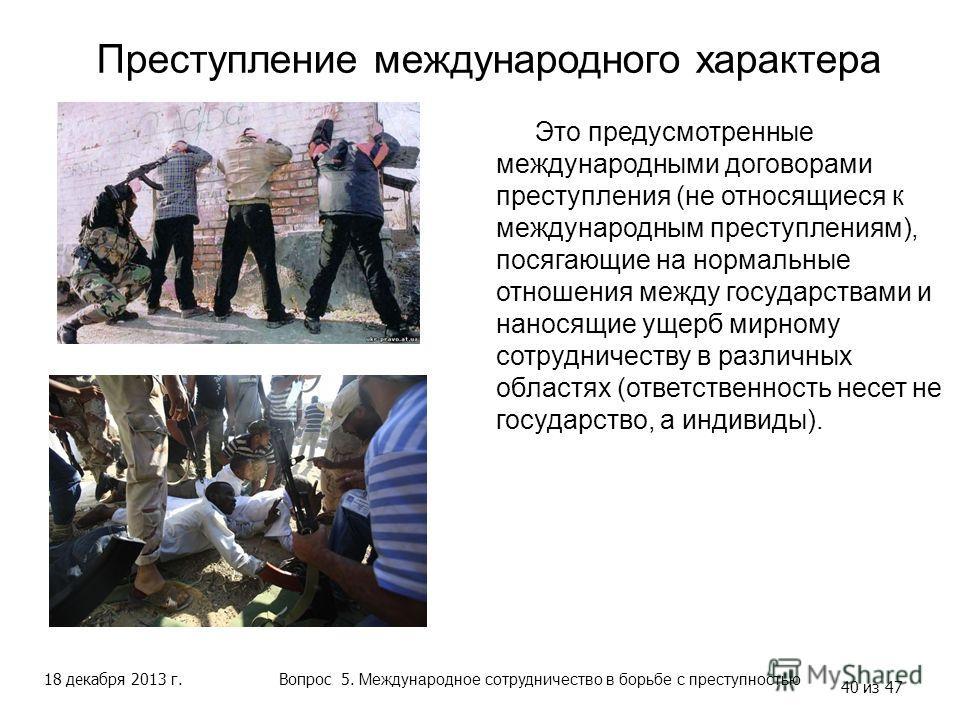 18 декабря 2013 г. 40 из 47 Преступление международного характера Вопрос 5. Международное сотрудничество в борьбе с преступностью Это предусмотренные международными договорами преступления (не относящиеся к международным преступлениям), посягающие на