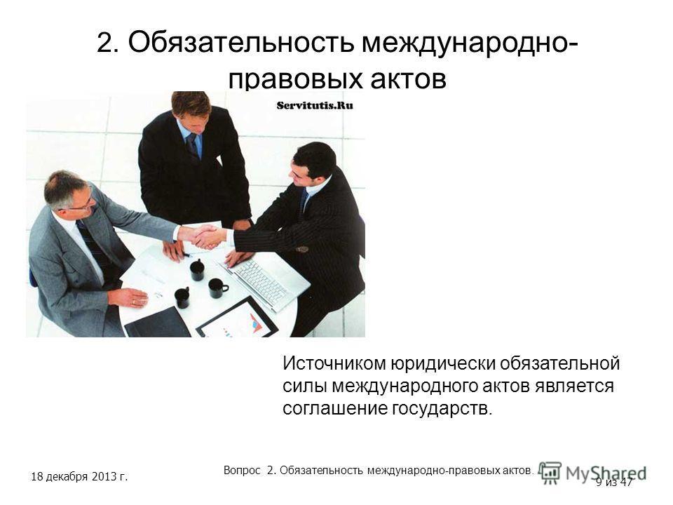 18 декабря 2013 г. 9 из 47 2. Обязательность международно- правовых актов Вопрос 2. Обязательность международно-правовых актов. Источником юридически обязательной силы международного актов является соглашение государств.