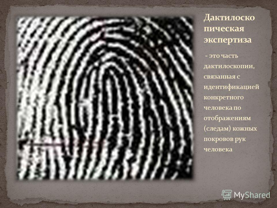 - это часть дактилоскопии, связанная с идентификацией конкретного человека по отображениям (следам) кожных покровов рук человека