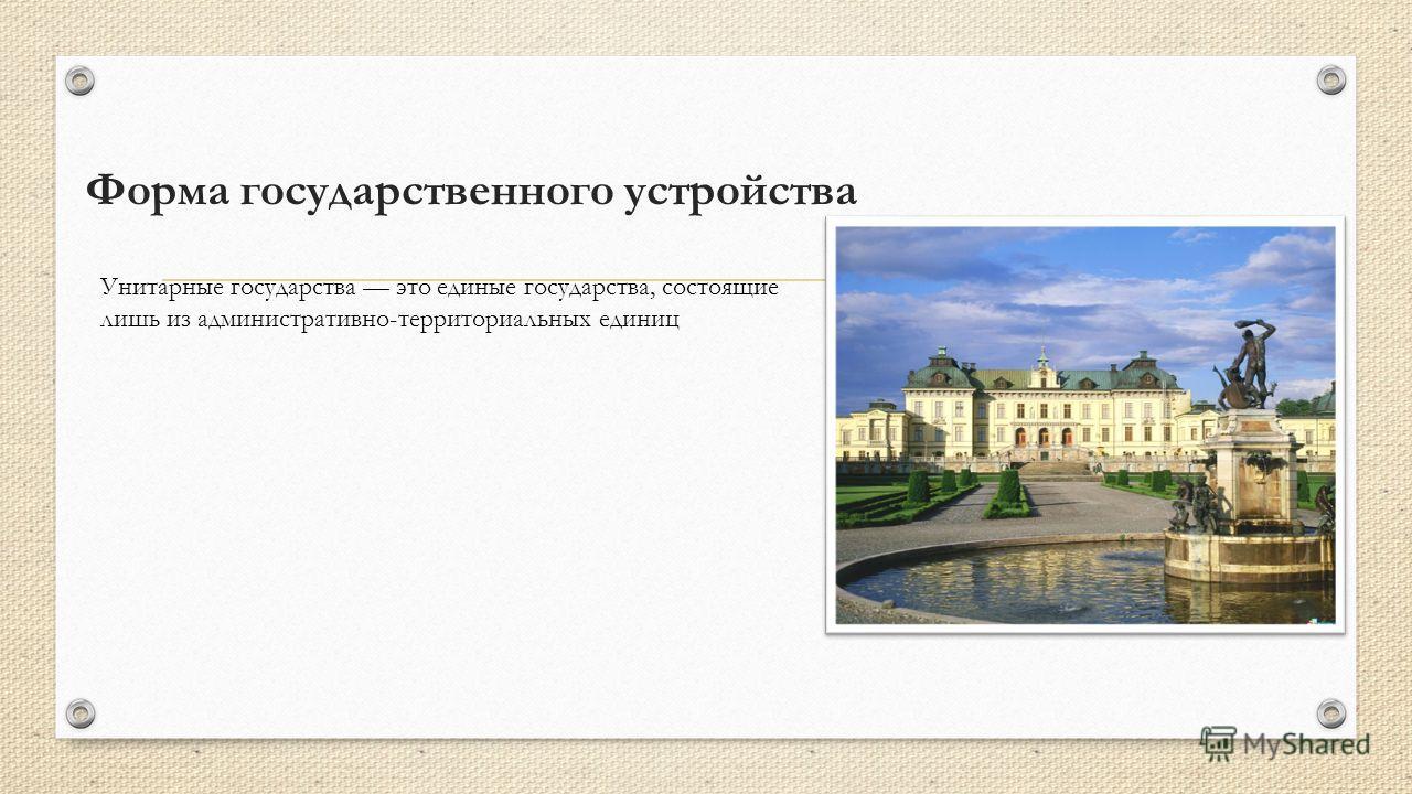 Форма государственного устройства Унитарные государства это единые государства, состоящие лишь из административно-территориальных единиц