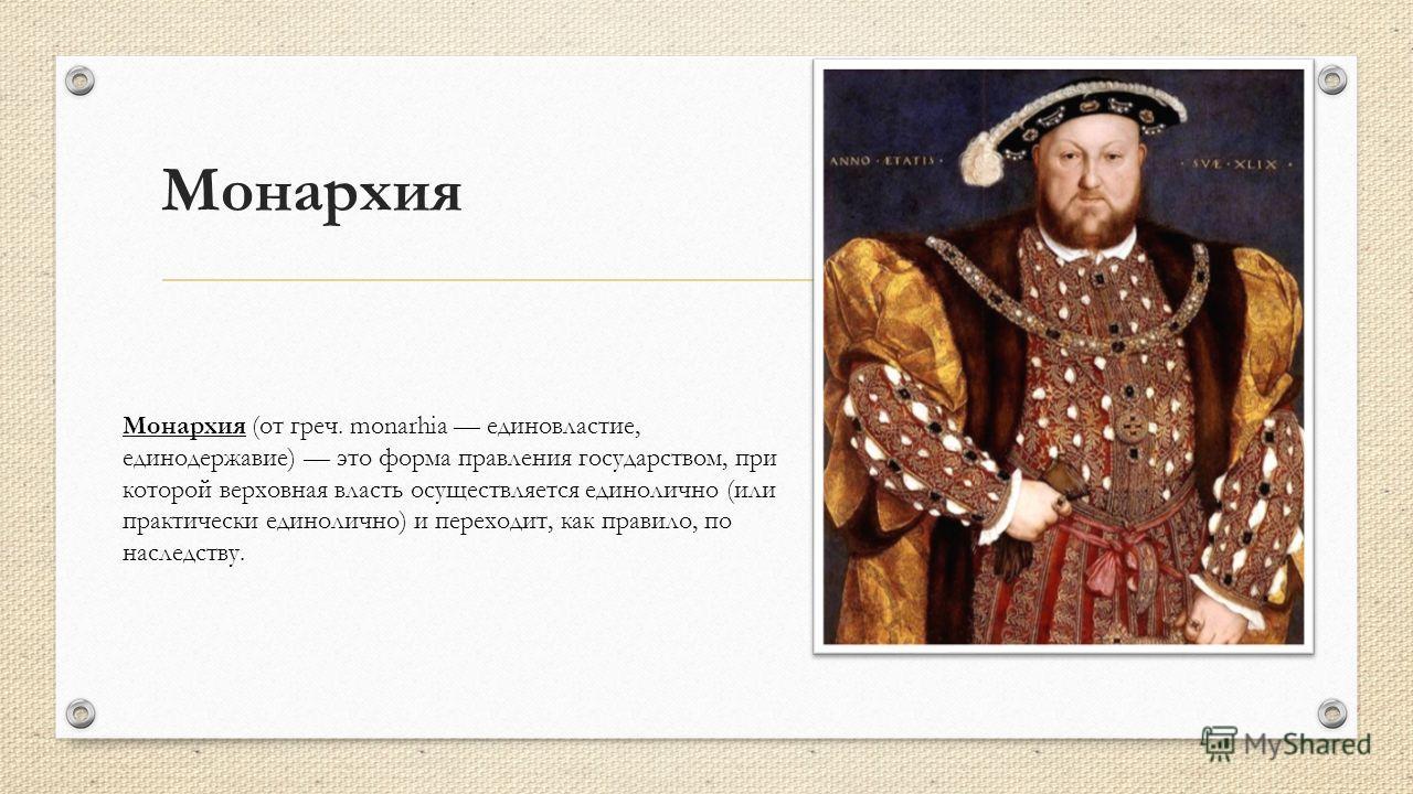 Монархия Монархия (от греч. monarhia единовластие, единодержавие) это форма правления государством, при которой верховная власть осуществляется единолично (или практически единолично) и переходит, как правило, по наследству.
