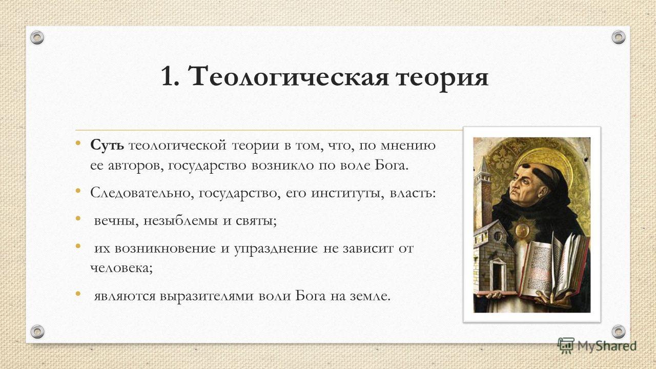 1. Теологическая теория Суть теологической теории в том, что, по мнению ее авторов, государство возникло по воле Бога. Следовательно, государство, его институты, власть: вечны, незыблемы и святы; их возникновение и упразднение не зависит от человека