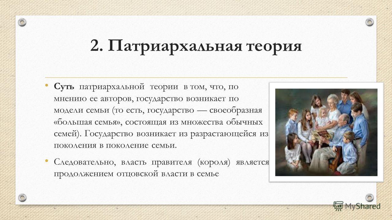 2. Патриархальная теория Суть патриархальной теории в том, что, по мнению ее авторов, государство возникает по модели семьи (то есть, государство своеобразная «большая семья», состоящая из множества обычных семей). Государство возникает из разрастаю