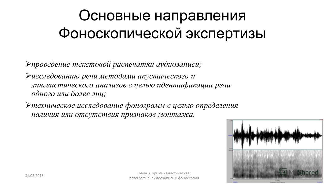 Основные направления Фоноскопической экспертизы проведение текстовой распечатки аудиозаписи; исследованию речи методами акустического и лингвистического анализов с целью идентификации речи одного или более лиц; техническое исследование фонограмм с це