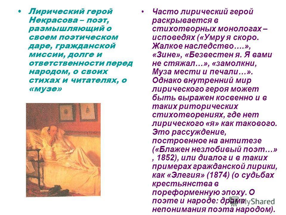 Лирический герой Некрасова – поэт, размышляющий о своем поэтическом даре, гражданской миссии, долге и ответственности перед народом, о своих стихах и читателях, о «музе» Часто лирический герой раскрывается в стихотворных монологах – исповедях («Умру