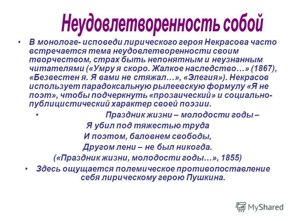 В монологе- исповеди лирического героя Некрасова часто встречается тема неудовлетворенности своим творчеством, страх быть непонятным и неузнанным читателями («Умру я скоро. Жалкое наследство…» (1867), «Безвестен я. Я вами не стяжал…», «Элегия»). Некр