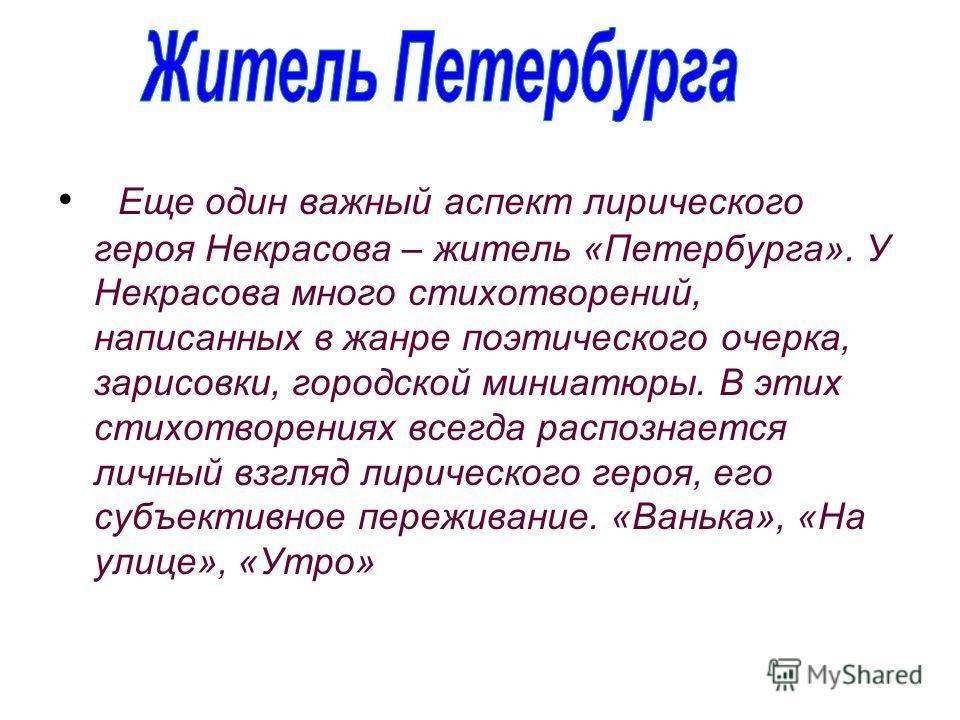 Еще один важный аспект лирического героя Некрасова – житель «Петербурга». У Некрасова много стихотворений, написанных в жанре поэтического очерка, зарисовки, городской миниатюры. В этих стихотворениях всегда распознается личный взгляд лирического гер