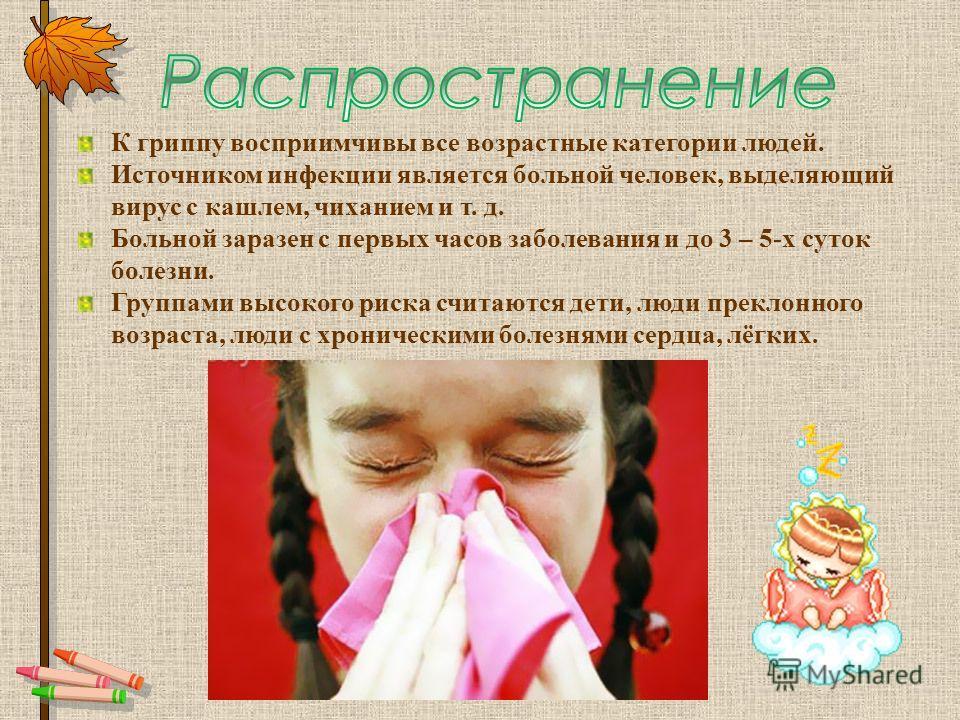 К гриппу восприимчивы все возрастные категории людей. Источником инфекции является больной человек, выделяющий вирус с кашлем, чиханием и т. д. Больной заразен с первых часов заболевания и до 3 – 5-х суток болезни. Группами высокого риска считаются д