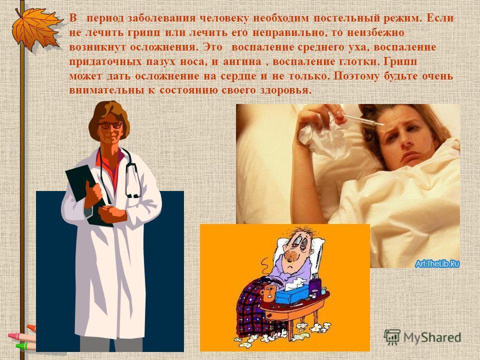 В период заболевания человеку необходим постельный режим. Если не лечить грипп или лечить его неправильно, то неизбежно возникнут осложнения. Это воспаление среднего уха, воспаление придаточных пазух носа, и ангина, воспаление глотки. Грипп может дат