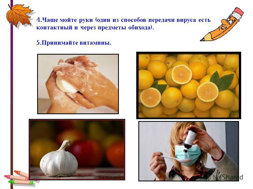 4. Чаще мойте руки ( один из способов передачи вируса есть контактный и через предметы обихода ). 5. Принимайте витамины.