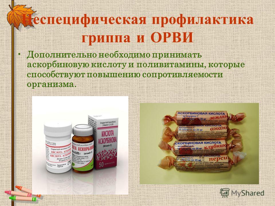 Неспецифическая профилактика гриппа и ОРВИ Дополнительно необходимо принимать аскорбиновую кислоту и поливитамины, которые способствуют повышению сопротивляемости организма.