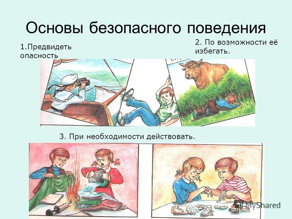 Основы безопасного поведения 1.Предвидеть опасность 2. По возможности её избегать. 3. При необходимости действовать.