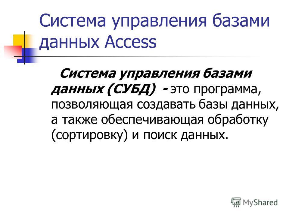 Система управления базами данных Access Система управления базами данных (СУБД) - это программа, позволяющая создавать базы данных, а также обеспечивающая обработку (сортировку) и поиск данных.