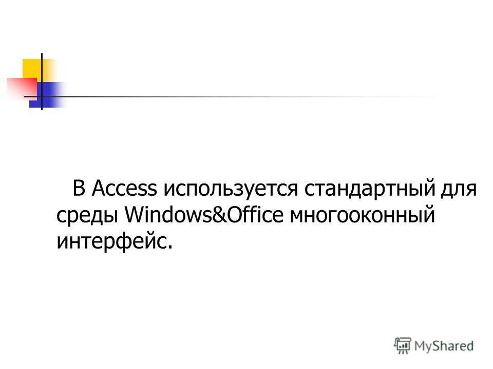 В Access используется стандартный для среды Windows&Offiсе многооконный интерфейс.