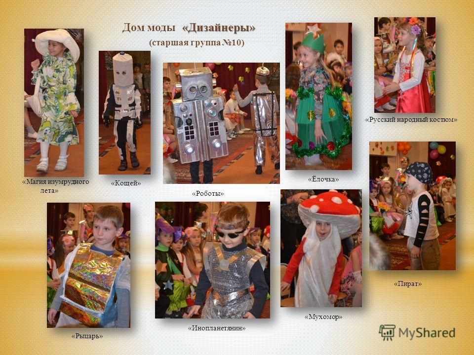 «Дизайнеры» Дом моды «Дизайнеры» (старшая группа 10) «Магия изумрудного лета» «Кощей» «Роботы» «Ёлочка» «Русский народный костюм» «Пират» «Мухомор» «Рыцарь» «Инопланетянин»