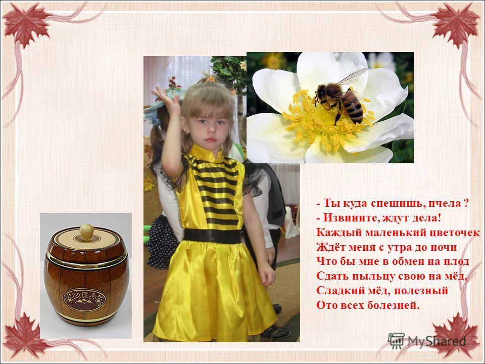 - Ты куда спешишь, пчела ? - Извините, ждут дела! Каждый маленький цветочек Ждёт меня с утра до ночи Что бы мне в обмен на плод Сдать пыльцу свою на мёд, Сладкий мёд, полезный Ото всех болезней.