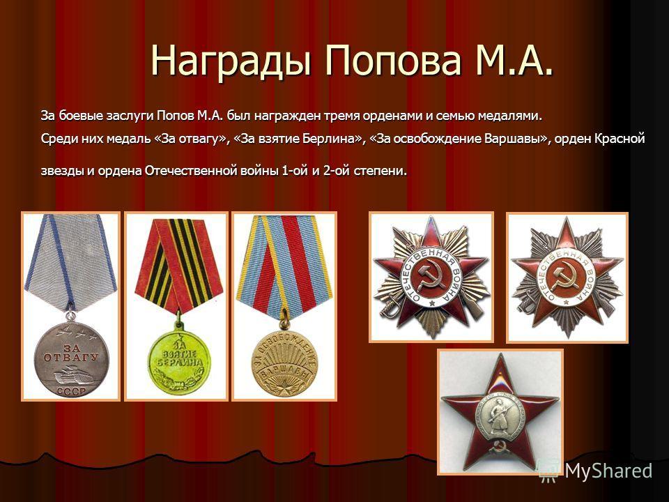 Награды Попова М.А. За боевые заслуги Попов М.А. был награжден тремя орденами и семью медалями. Среди них медаль «За отвагу», «За взятие Берлина», «За освобождение Варшавы», орден Красной звезды и ордена Отечественной войны 1-ой и 2-ой степени.