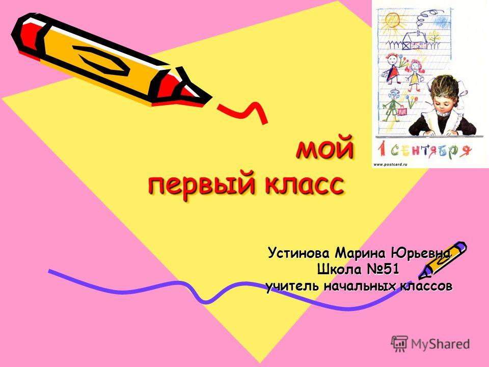 мой первый класс мой первый класс Устинова Марина Юрьевна Школа 51 учитель начальных классов