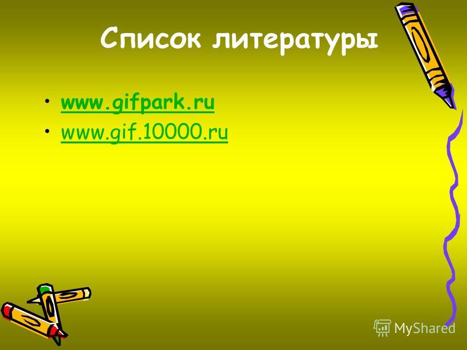 Список литературы www.gifpark.ru www.gif.10000.ru