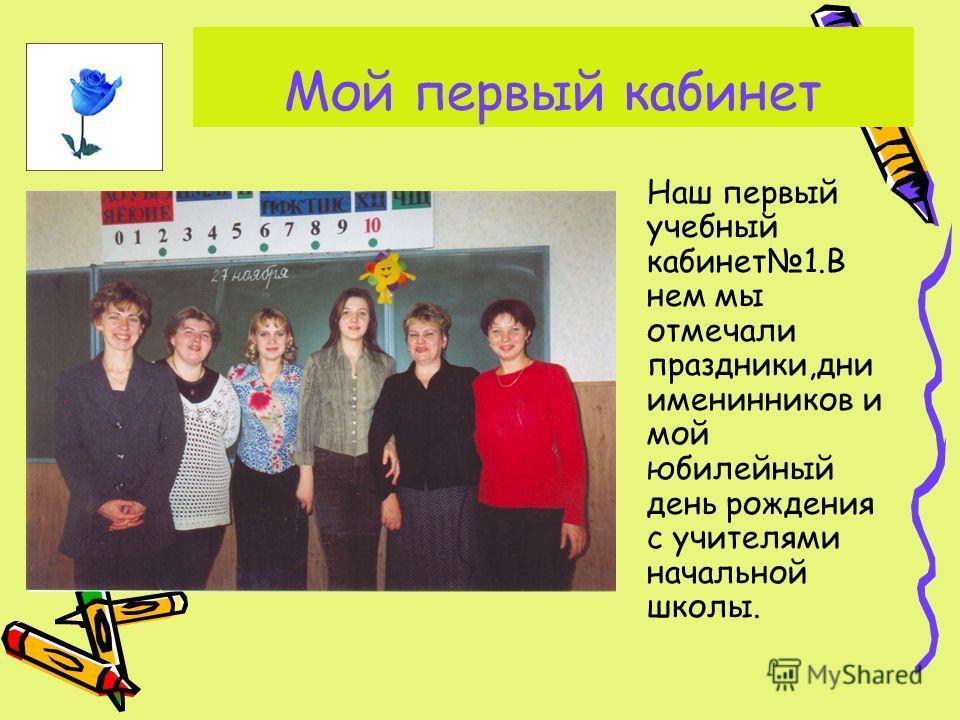 Мой первый кабинет Наш первый учебный кабинет1.В нем мы отмечали праздники,дни именинников и мой юбилейный день рождения с учителями начальной школы.
