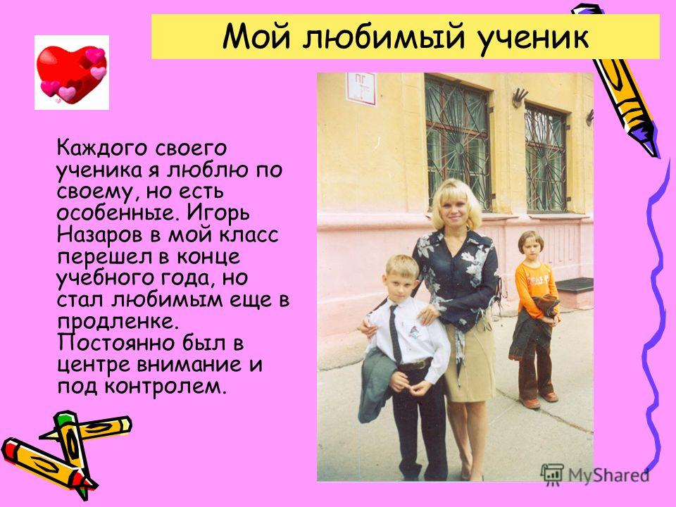 Мой любимый ученик Каждого своего ученика я люблю по своему, но есть особенные. Игорь Назаров в мой класс перешел в конце учебного года, но стал любимым еще в продленке. Постоянно был в центре внимание и под контролем.