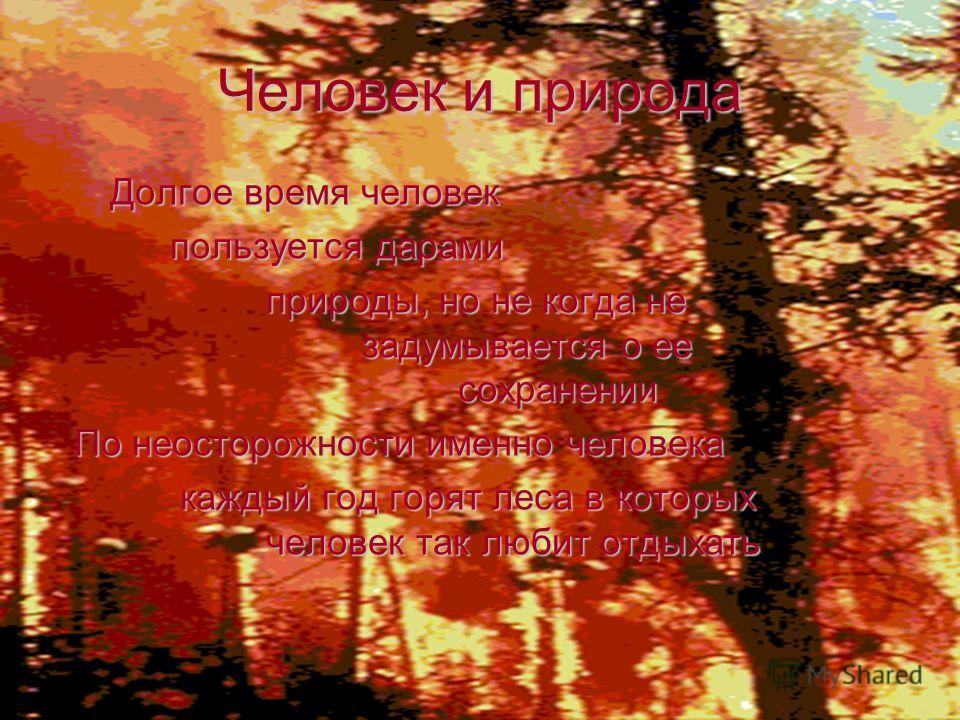 Человек и природа Долгое время человек пользуется дарами природы, но не когда не задумывается о ее сохранении По неосторожности именно человека каждый год горят леса в которых человек так любит отдыхать каждый год горят леса в которых человек так люб