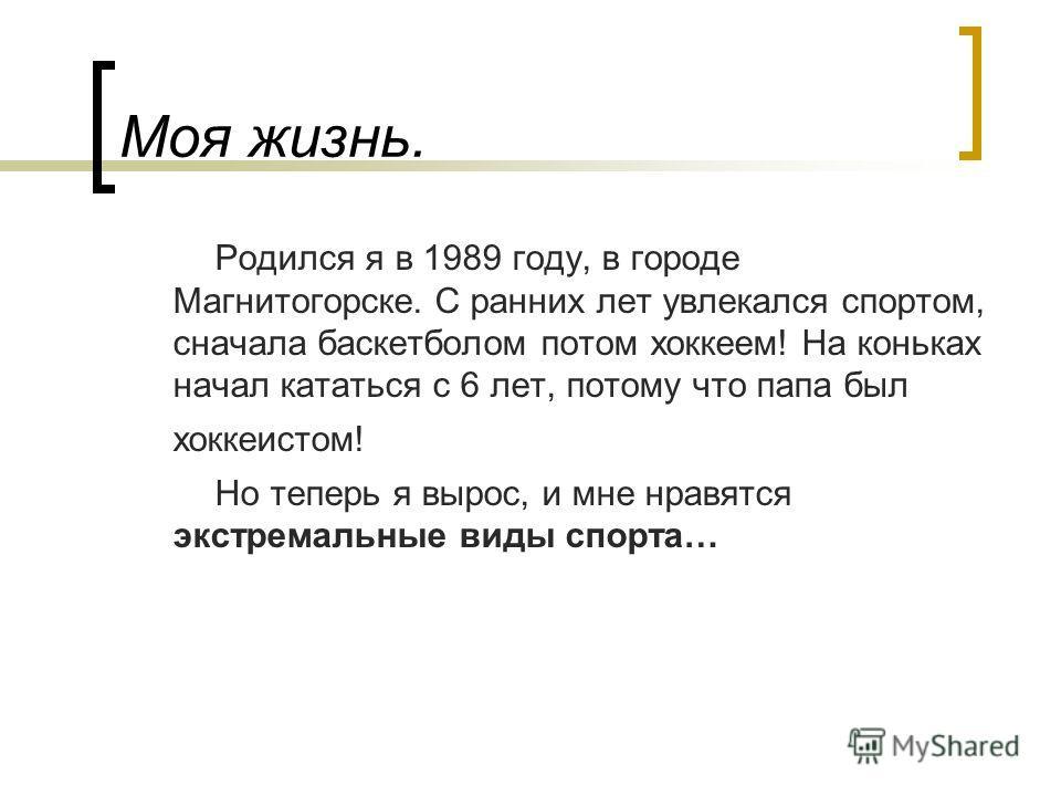Моя жизнь. Родился я в 1989 году, в городе Магнитогорске. С ранних лет увлекался спортом, сначала баскетболом потом хоккеем! На коньках начал кататься с 6 лет, потому что папа был хоккеистом! Но теперь я вырос, и мне нравятся экстремальные виды спорт