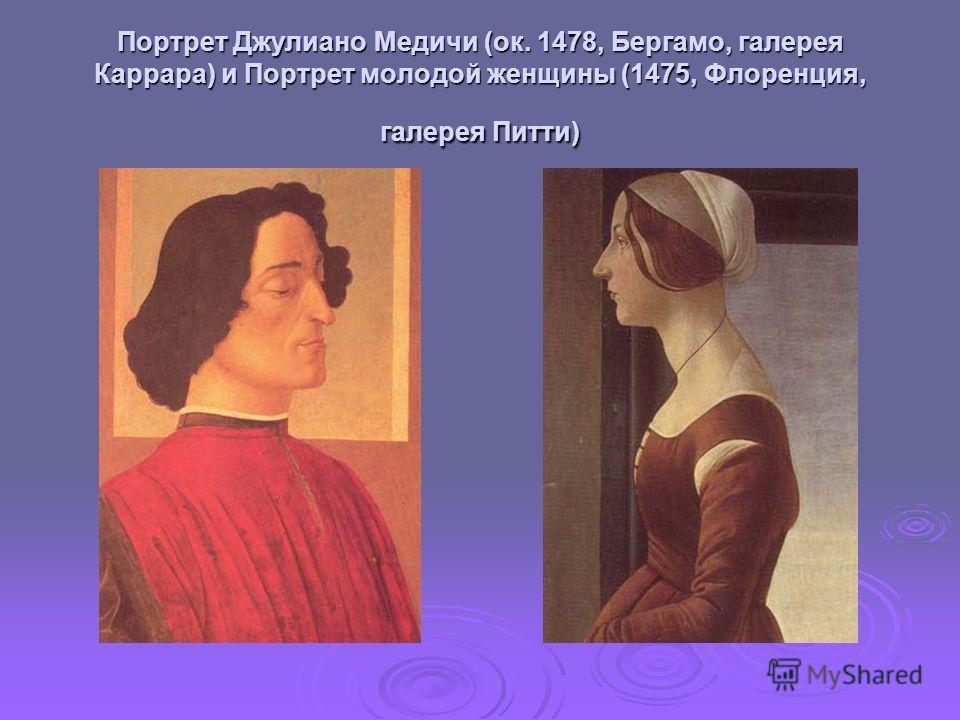 Портрет Джулиано Медичи (ок. 1478, Бергамо, галерея Каррара) и Портрет молодой женщины (1475, Флоренция, галерея Питти)
