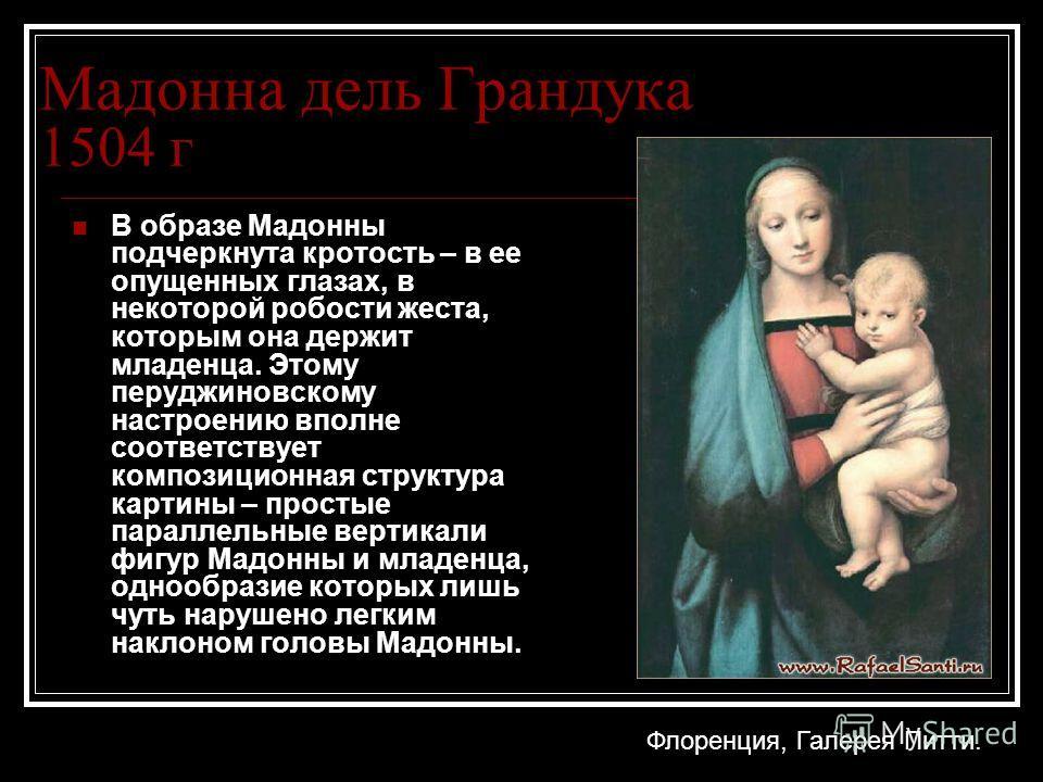 Мадонна дель Грандука 1504 г В образе Мадонны подчеркнута кротость – в ее опущенных глазах, в некоторой робости жеста, которым она держит младенца. Этому перуджиновскому настроению вполне соответствует композиционная структура картины – простые парал