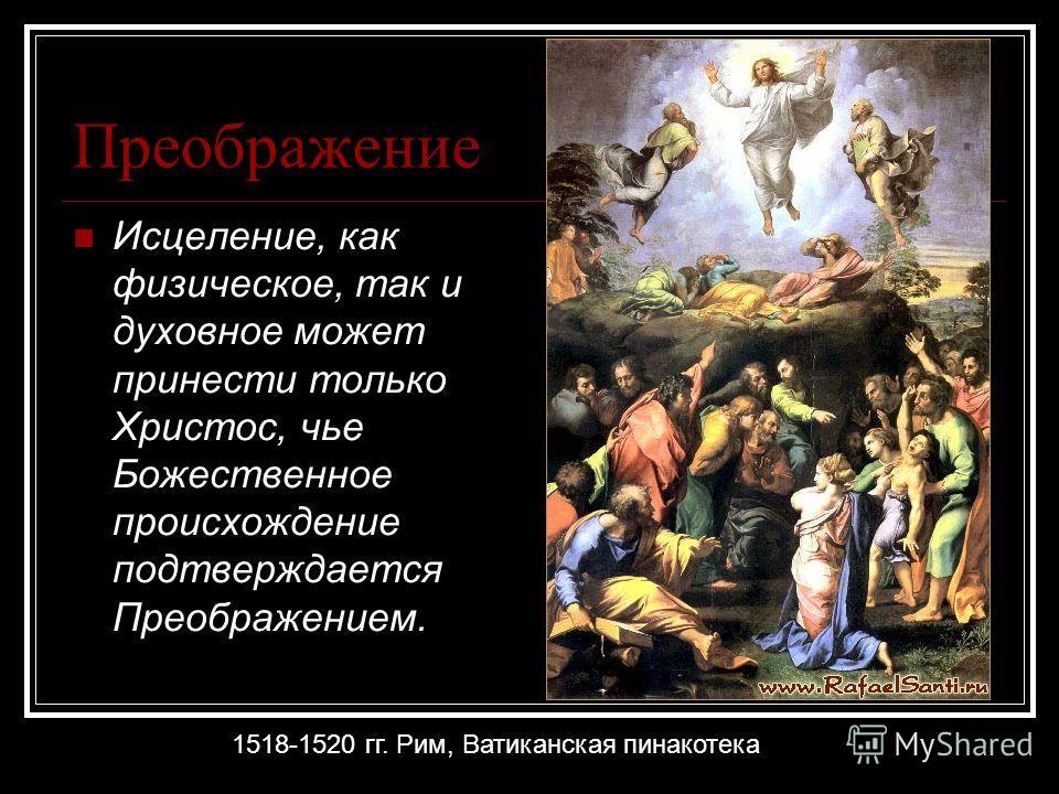 Преображение Исцеление, как физическое, так и духовное может принести только Христос, чье Божественное происхождение подтверждается Преображением. 1518-1520 гг. Рим, Ватиканская пинакотека
