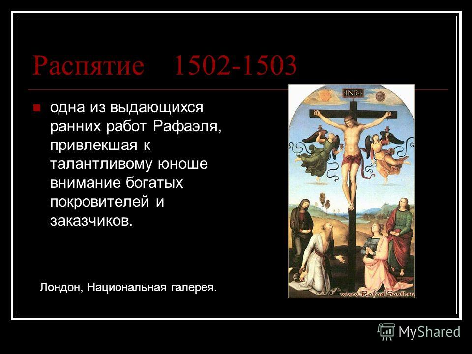 Распятие 1502-1503 одна из выдающихся ранних работ Рафаэля, привлекшая к талантливому юноше внимание богатых покровителей и заказчиков. Лондон, Национальная галерея.
