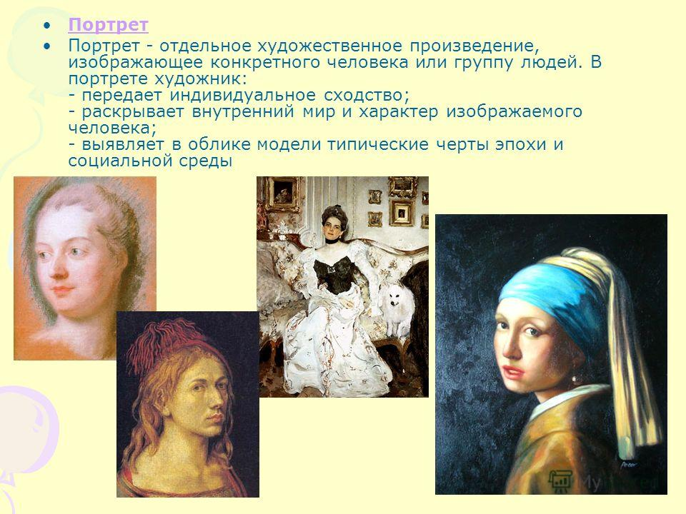 Портрет Портрет - отдельное художественное произведение, изображающее конкретного человека или группу людей. В портрете художник: - передает индивидуальное сходство; - раскрывает внутренний мир и характер изображаемого человека; - выявляет в облике м