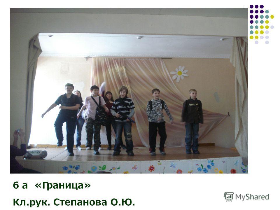 6 а «Граница» Кл.рук. Степанова О.Ю.