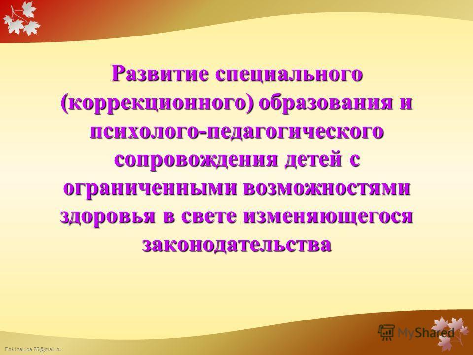 FokinaLida.75@mail.ru Развитие специального (коррекционного) образования и психолого-педагогического сопровождения детей с ограниченными возможностями здоровья в свете изменяющегося законодательства