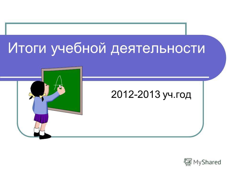 Итоги учебной деятельности 2012-2013 уч.год