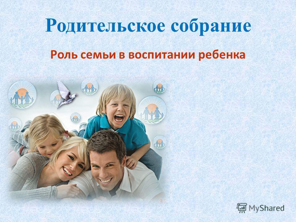 Родительское собрание Роль семьи в воспитании ребенка