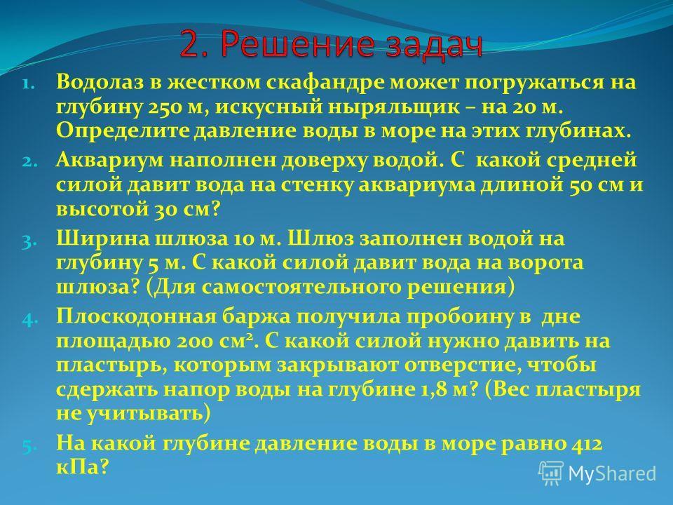 1. Водолаз в жестком скафандре может погружаться на глубину 250 м, искусный ныряльщик – на 20 м. Определите давление воды в море на этих глубинах. 2. Аквариум наполнен доверху водой. С какой средней силой давит вода на стенку аквариума длиной 50 см и