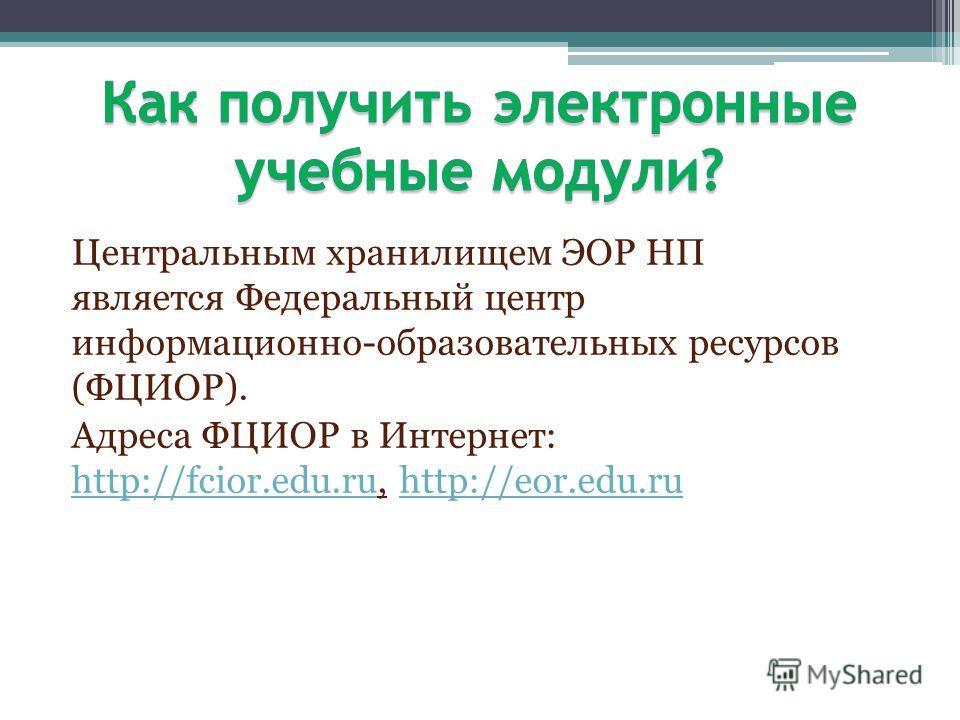 Центральным хранилищем ЭОР НП является Федеральный центр информационно-образовательных ресурсов (ФЦИОР). Адреса ФЦИОР в Интернет: http://fcior.edu.ru, http://eor.edu.ru http://fcior.edu.ruhttp://eor.edu.ru