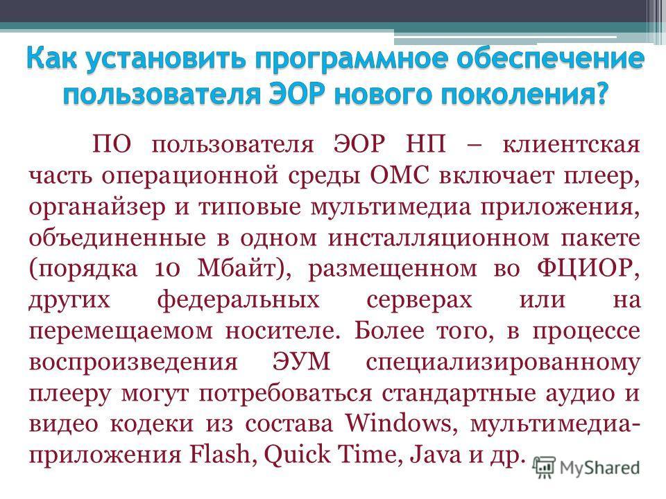 ПО пользователя ЭОР НП – клиентская часть операционной среды ОМС включает плеер, органайзер и типовые мультимедиа приложения, объединенные в одном инсталляционном пакете (порядка 10 Мбайт), размещенном во ФЦИОР, других федеральных серверах или на пер